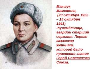 Маншук Маметова, (23 октября 1922 – 15 октября 1943) -пулемётчица, гвардии ст