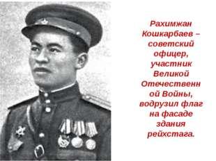 Рахимжан Кошкарбаев – советский офицер, участник Великой Отечественной Войны,