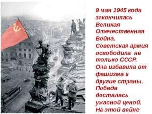 9 мая 1945 года закончилась Великая Отечественная Война. Советская армия осво