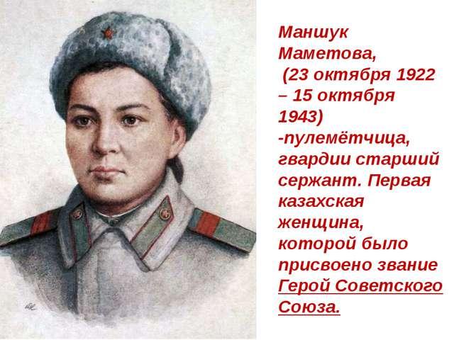 Маншук Маметова, (23 октября 1922 – 15 октября 1943) -пулемётчица, гвардии ст...
