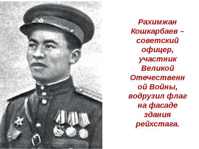Рахимжан Кошкарбаев – советский офицер, участник Великой Отечественной Войны,...