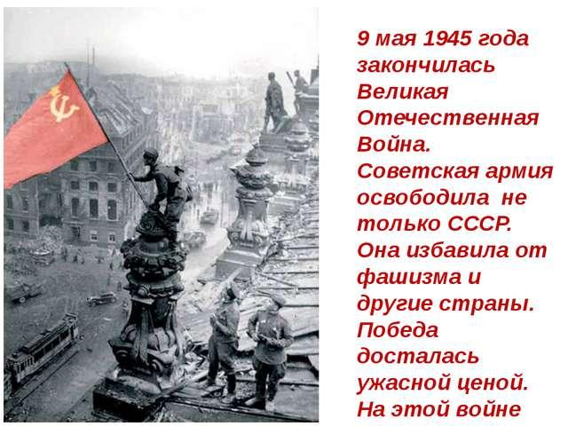 9 мая 1945 года закончилась Великая Отечественная Война. Советская армия осво...