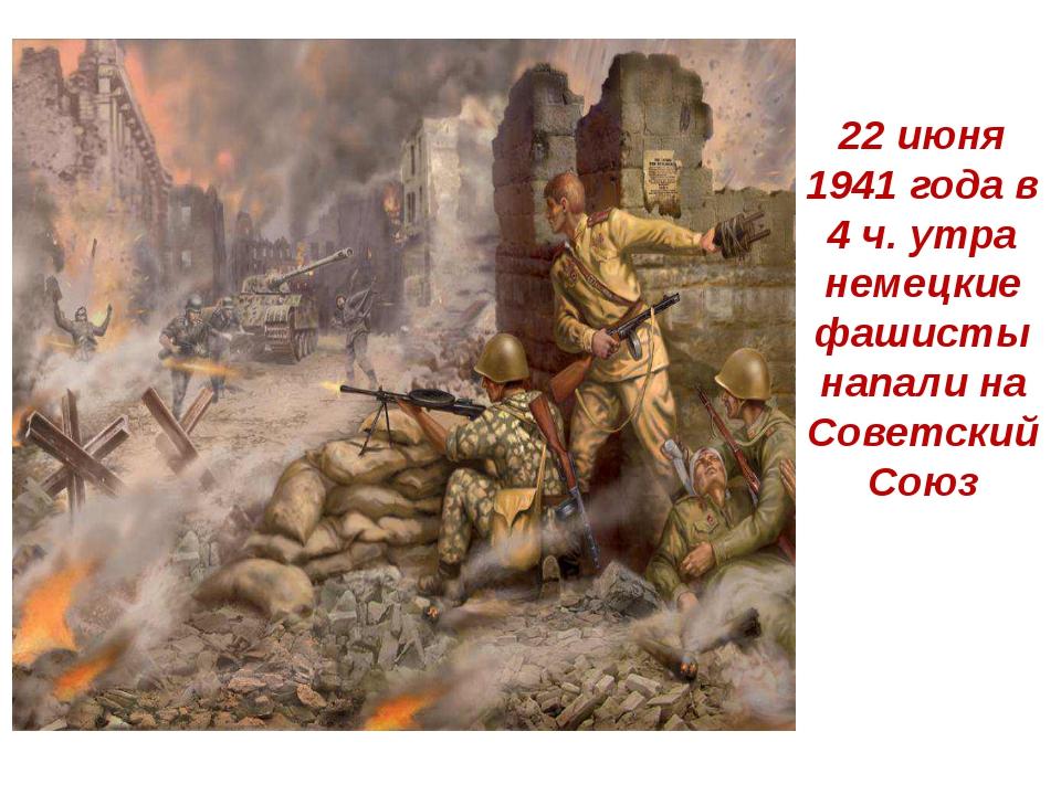 22 июня 1941 года в 4 ч. утра немецкие фашисты напали на Советский Союз