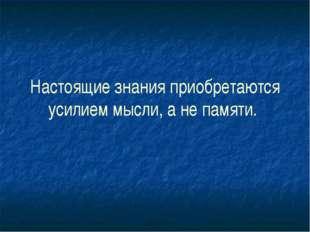 Настоящие знания приобретаются усилием мысли, а не памяти.