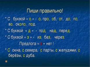 Пиши правильно! * С буквой « о » - о, про, об, от, до, по, во, около, под. *