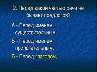 2. Перед какой частью речи не бывает предлогов? А - Перед именем существитель