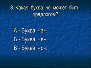 3. Какая буква не может быть предлогом? А - Буква «з». Б - Буква «в». В - Бук