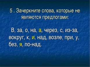 5 . Зачеркните слова, которые не являются предлогами: В, за, о, на, а, через,