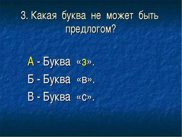3. Какая буква не может быть предлогом? А - Буква «з». Б - Буква «в». В - Бук...