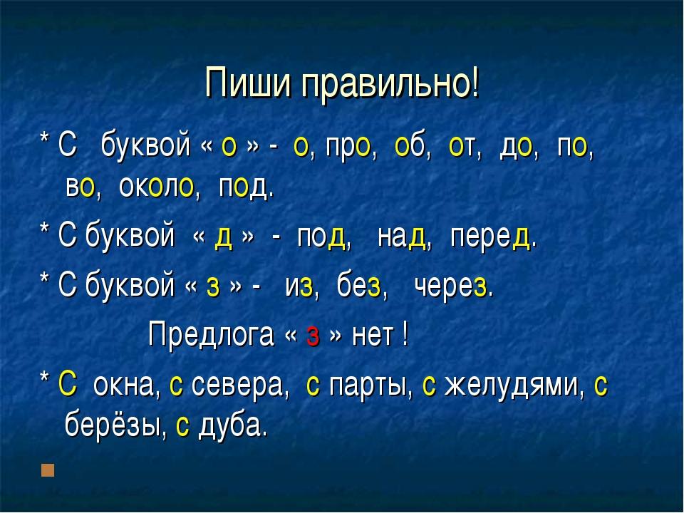 Пиши правильно! * С буквой « о » - о, про, об, от, до, по, во, около, под. *...