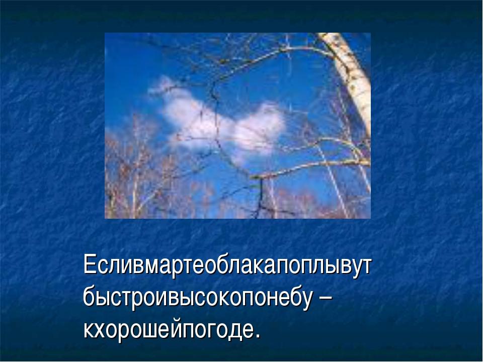 Есливмартеоблакапоплывут быстроивысокопонебу – кхорошейпогоде.