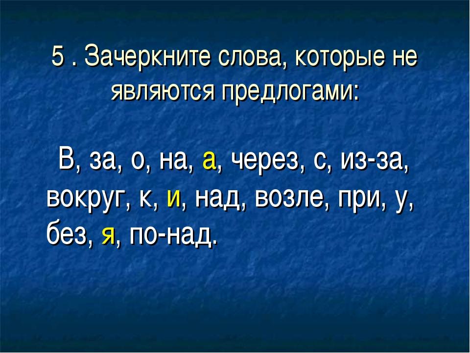 5 . Зачеркните слова, которые не являются предлогами: В, за, о, на, а, через,...