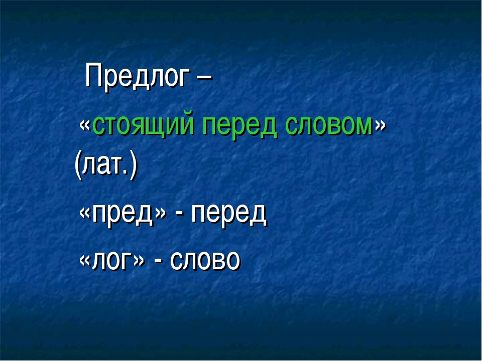 Предлог – «стоящий перед словом» (лат.) «пред» - перед «лог» - слово