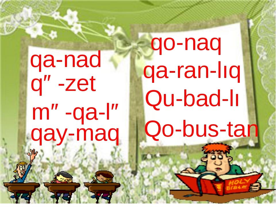 qa-nad qə-zet mə-qa-lə qay-maq qo-naq qa-ran-lıq Qu-bad-lı Qo-bus-tan