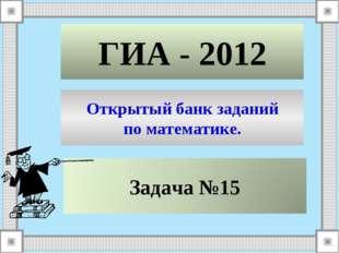 ГИА - 2012 Открытый банк заданий по математике.