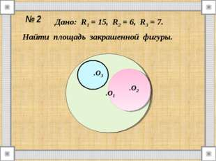 № 2 Дано: R1 = 15, R2 = 6, R3 = 7. Найти площадь закрашенной фигуры. .O1 .O2