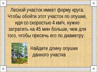 Лесной участок имеет форму круга. Чтобы обойти этот участок по опушке, идя со