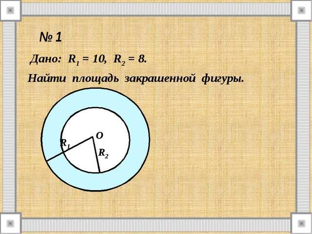 № 1 Дано: R1 = 10, R2 = 8. Найти площадь закрашенной фигуры. О R1 R2