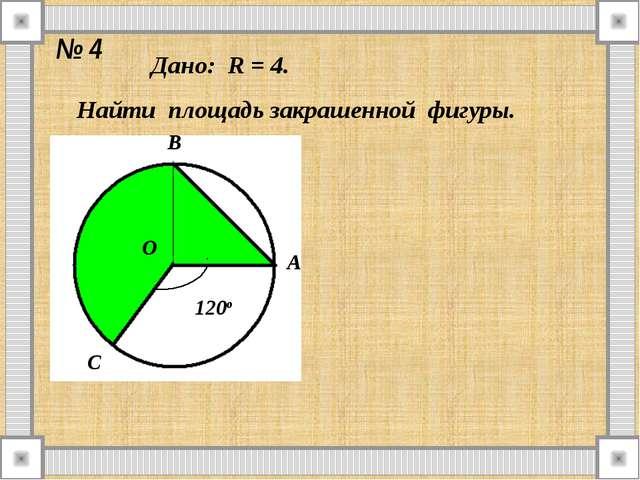 № 4 Дано: R = 4. Найти площадь закрашенной фигуры. О А В С 120о