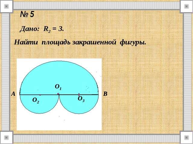 № 5 Дано: R2 = 3. Найти площадь закрашенной фигуры. А В О1 О2 О3
