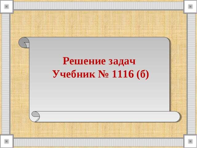 Решение задач Учебник № 1116 (б)