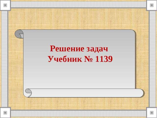 Решение задач Учебник № 1139