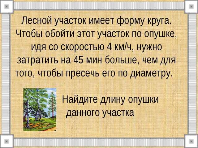 Лесной участок имеет форму круга. Чтобы обойти этот участок по опушке, идя со...