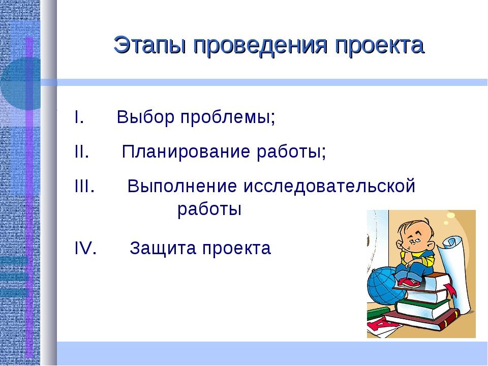 Этапы проведения проекта I. Выбор проблемы; II. Планирование работы...