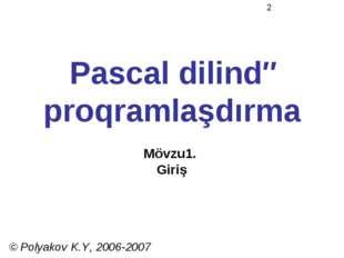 Pascal dilində proqramlaşdırma Mövzu1. Giriş © Polyakov K.Y, 2006-2007