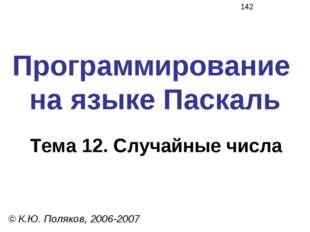 Программирование на языке Паскаль Тема 12. Случайные числа © К.Ю. Поляков, 20