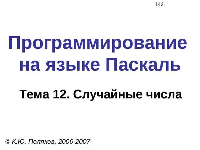 Программирование на языке Паскаль Тема 12. Случайные числа © К.Ю. Поляков, 20...