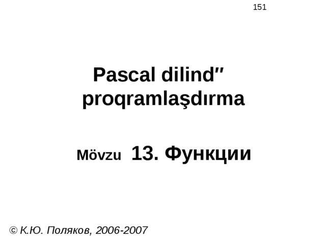 Pascal dilində proqramlaşdırma Mövzu 13. Функции © К.Ю. Поляков, 2006-2007