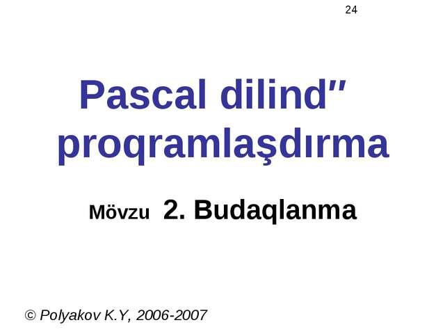 Pascal dilində proqramlaşdırma Mövzu 2. Budaqlanma © Polyakov K.Y, 2006-2007