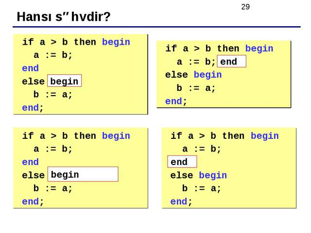 Hansı səhvdir? 	if a > b then begin a := b; end else b := a; end; 	if a > b t...