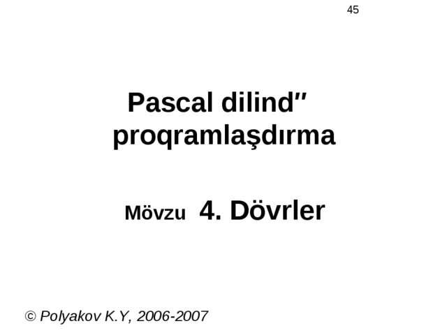 Pascal dilində proqramlaşdırma Mövzu 4. Dövrler © Polyakov K.Y, 2006-2007