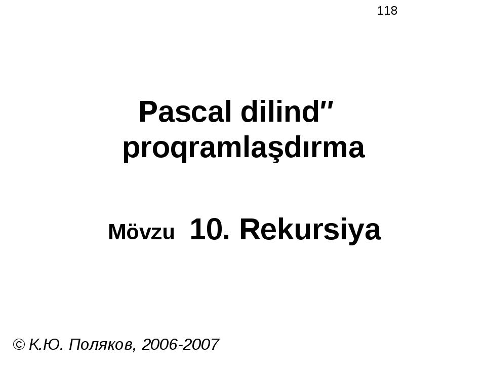Pascal dilində proqramlaşdırma Mövzu 10. Rekursiya © К.Ю. Поляков, 2006-2007