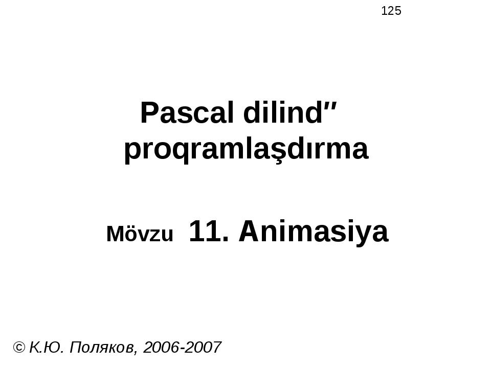 Pascal dilində proqramlaşdırma Mövzu 11. Animasiya © К.Ю. Поляков, 2006-2007