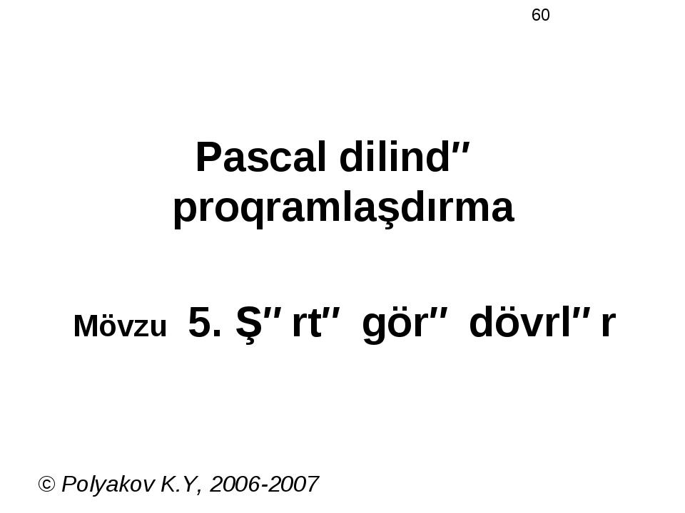 Pascal dilində proqramlaşdırma Mövzu 5. Şərtə görə dövrlər © Polyakov K.Y, 20...