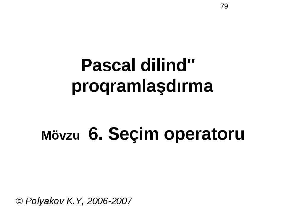 Pascal dilində proqramlaşdırma Mövzu 6. Seçim operatoru © Polyakov K.Y, 2006-...