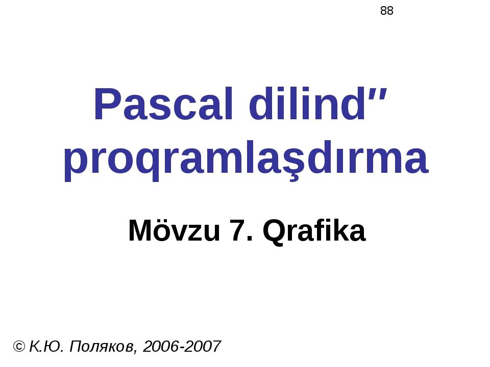 Pascal dilində proqramlaşdırma Mövzu 7. Qrafika © К.Ю. Поляков, 2006-2007