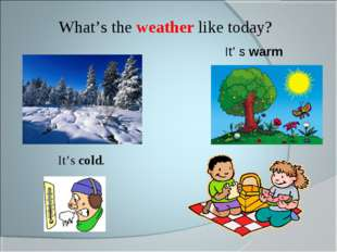 What's the weather like today? It's cold. It' s warm