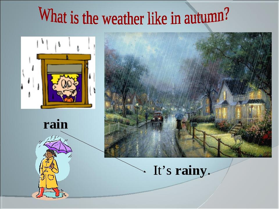 It's rainy. rain