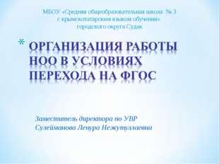 Заместитель директора по УВР Сулейманова Ленура Нежутуллаевна МБОУ «Средняя