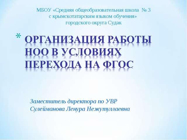 Заместитель директора по УВР Сулейманова Ленура Нежутуллаевна МБОУ «Средняя...