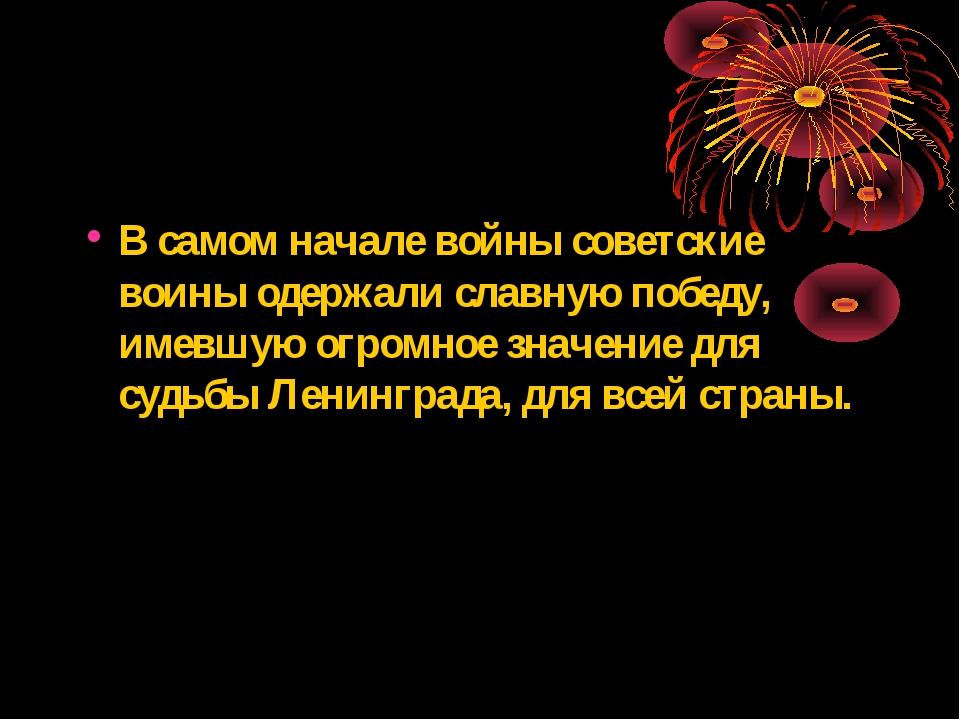 В самом начале войны советские воины одержали славную победу, имевшую огромно...