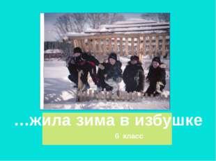 6 класс …жила зима в избушке