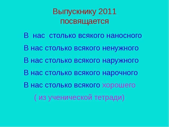 Выпускнику 2011 посвящается В нас столько всякого наносного В нас столько вся...