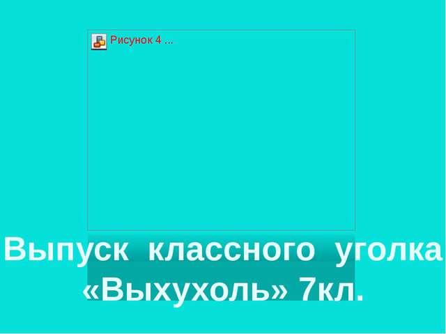 Выпуск классного уголка «Выхухоль» 7кл.