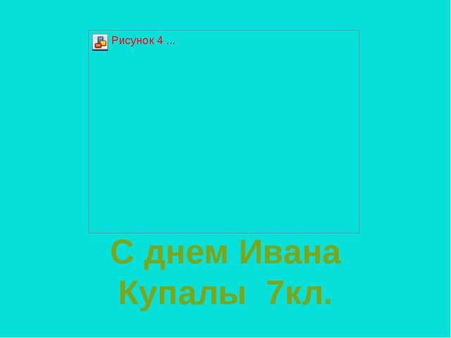 С днем Ивана Купалы 7кл.