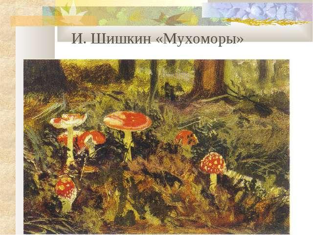 И. Шишкин «Мухоморы»